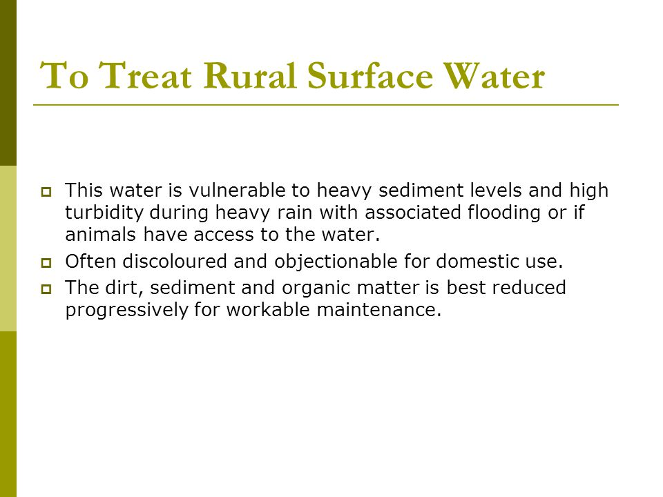To Treat Rural Surface Water This water is vulnerable to heavy sediment levels and high turbidity during heavy rain with associated flooding or if animals have access to the water.