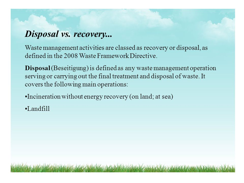 Disposal vs. recovery... Waste management activities are classed as recovery or disposal, as defined in the 2008 Waste Framework Directive. Disposal (