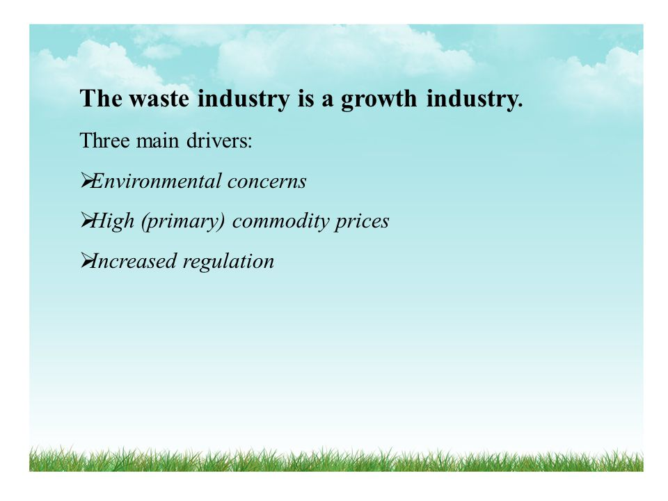 The waste industry is a growth industry. Three main drivers: Environmental concerns High (primary) commodity prices Increased regulation