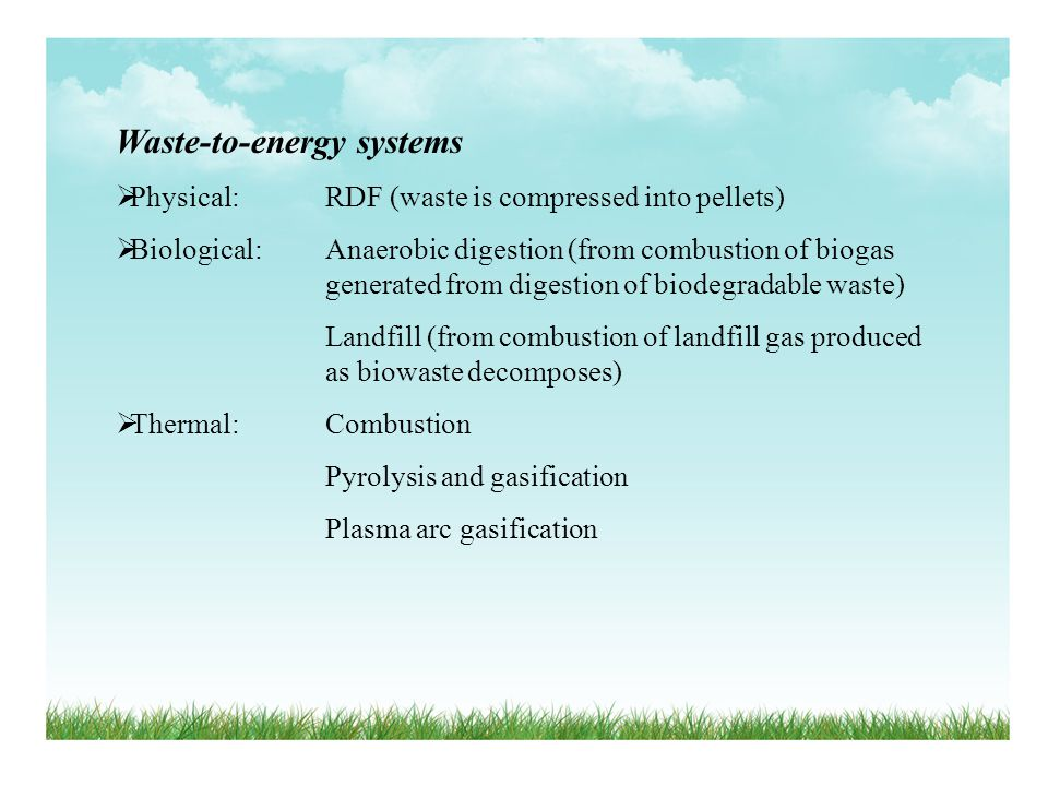 Waste-to-energy systems Physical: RDF (waste is compressed into pellets) Biological: Anaerobic digestion (from combustion of biogas generated from dig