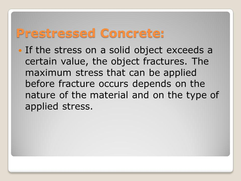:Prestressed Concrete If the stress on a solid object exceeds a certain value, the object fractures. The maximum stress that can be applied before fra
