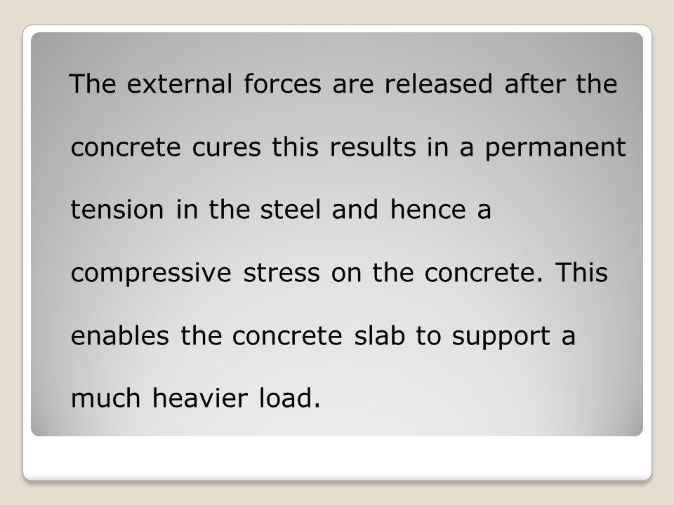 The external forces are released after the concrete cures this results in a permanent tension in the steel and hence a compressive stress on the concr