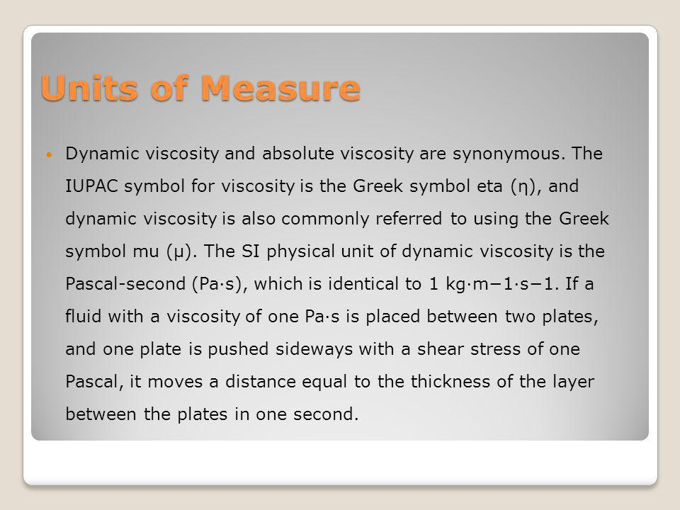 Units of Measure Dynamic viscosity and absolute viscosity are synonymous. The IUPAC symbol for viscosity is the Greek symbol eta (η), and dynamic visc