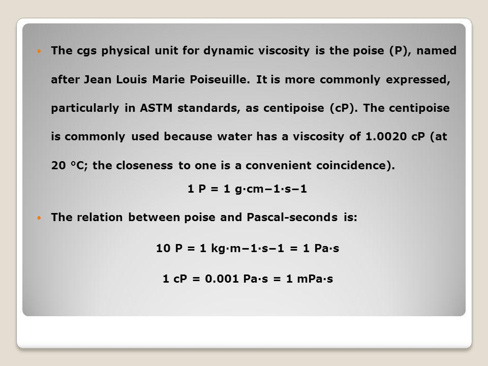The cgs physical unit for dynamic viscosity is the poise (P), named after Jean Louis Marie Poiseuille. It is more commonly expressed, particularly in