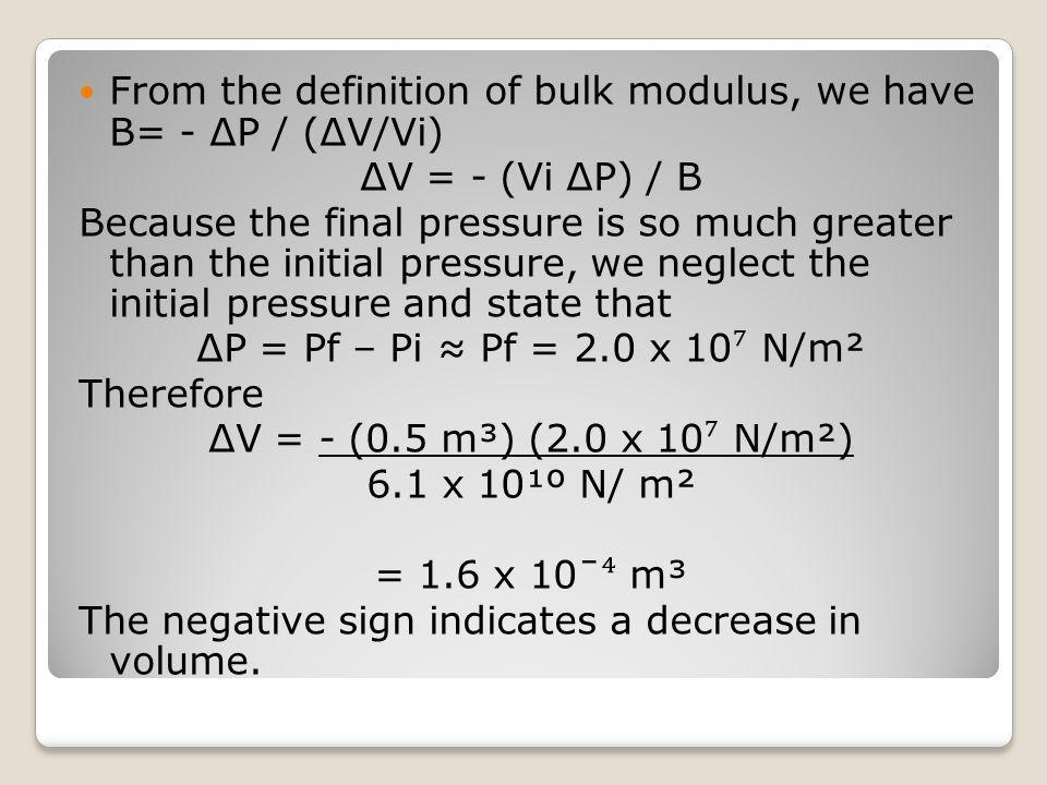 From the definition of bulk modulus, we have B= - ΔP / (ΔV/Vi) ΔV = - (Vi ΔP) / B Because the final pressure is so much greater than the initial press