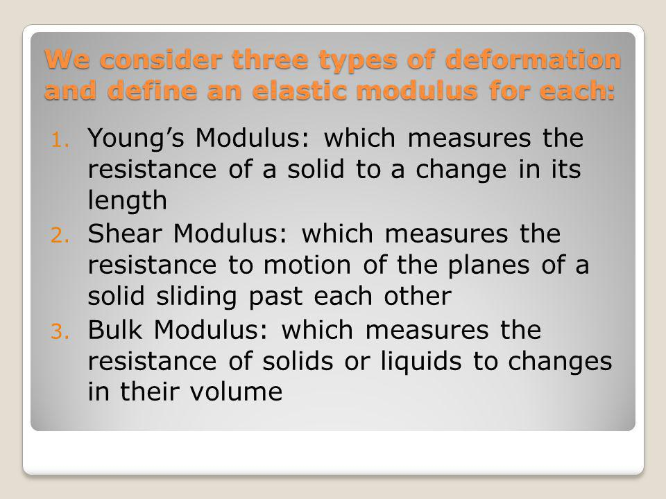 We consider three types of deformation :and define an elastic modulus for each 1. Youngs Modulus: which measures the resistance of a solid to a change