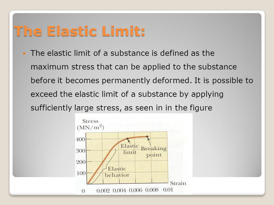 The Elastic Limit: The elastic limit of a substance is defined as the maximum stress that can be applied to the substance before it becomes permanentl