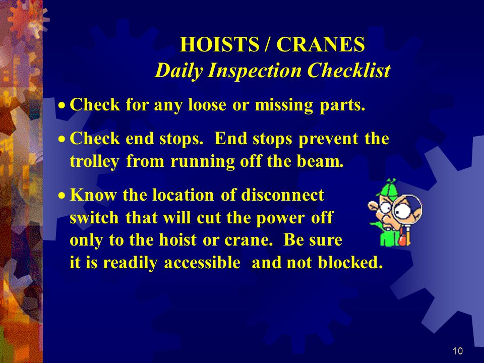 10 HOISTS / CRANES Daily Inspection Checklist Check for any loose or missing parts.