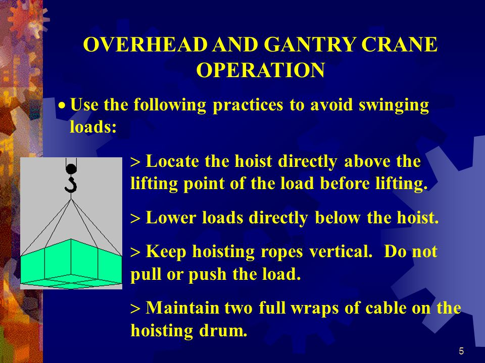 5 OVERHEAD AND GANTRY CRANE OPERATION Use the following practices to avoid swinging loads: Locate the hoist directly above the lifting point of the load before lifting.