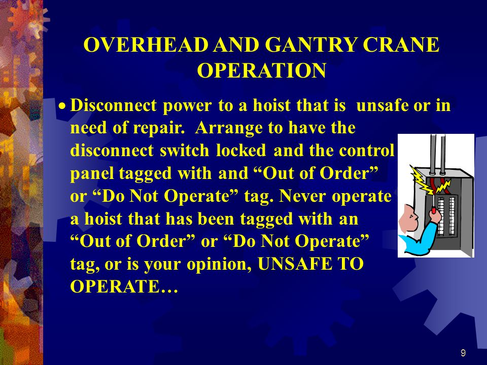 9 OVERHEAD AND GANTRY CRANE OPERATION Disconnect power to a hoist that is unsafe or in need of repair.