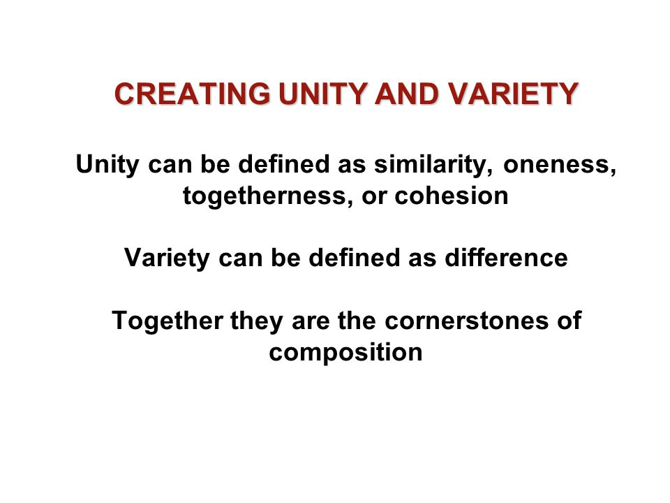 CREATING UNITY AND VARIETY CREATING UNITY AND VARIETY Unity can be defined as similarity, oneness, togetherness, or cohesion Variety can be defined as