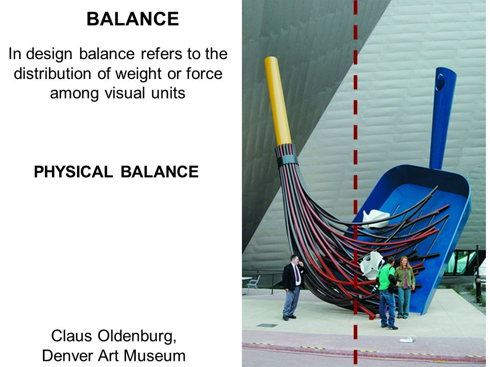 BALANCE In design balance refers to the distribution of weight or force among visual units PHYSICAL BALANCE Claus Oldenburg, Denver Art Museum