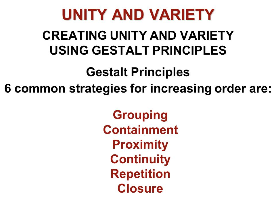 UNITY AND VARIETY UNITY AND VARIETY CREATING UNITY AND VARIETY USING GESTALT PRINCIPLES Gestalt Principles 6 common strategies for increasing order ar