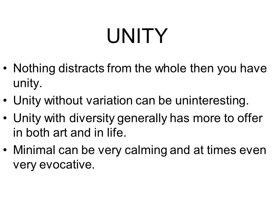 UNITY Nothing distracts from the whole then you have unity. Unity without variation can be uninteresting. Unity with diversity generally has more to o