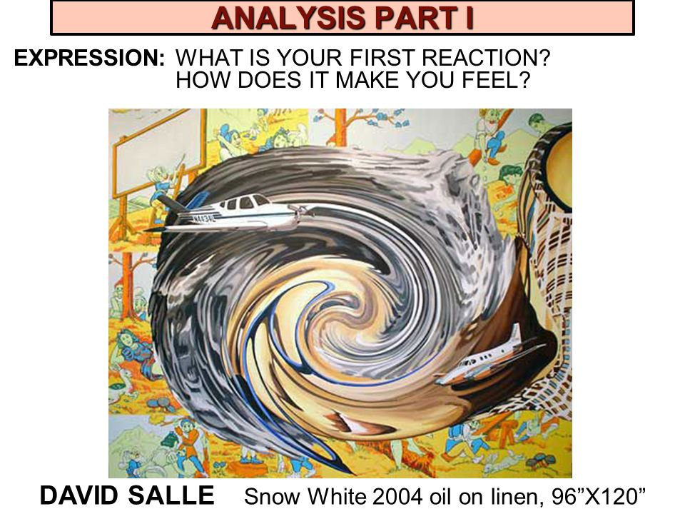 ANALYSIS PART I EXPRESSION: WHAT IS YOUR FIRST REACTION? HOW DOES IT MAKE YOU FEEL? DAVID SALLE Snow White 2004 oil on linen, 96X120
