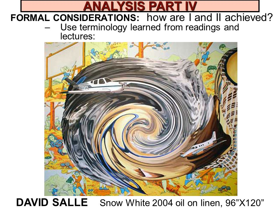 FORMAL CONSIDERATIONS: how are I and II achieved? –Use terminology learned from readings and lectures: DAVID SALLE Snow White 2004 oil on linen, 96X12