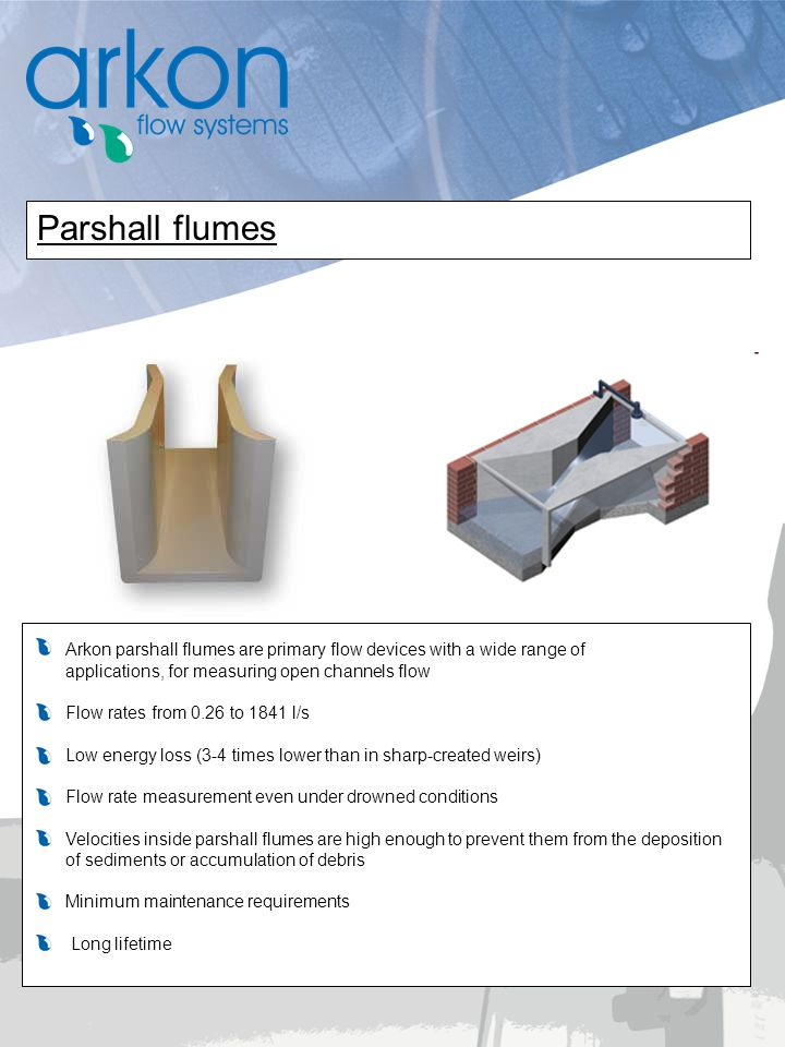 Arkon parshall flumes are primary flow devices with a wide range of applications, for measuring open channels flow Flow rates from 0.26 to 1841 l/s Lo