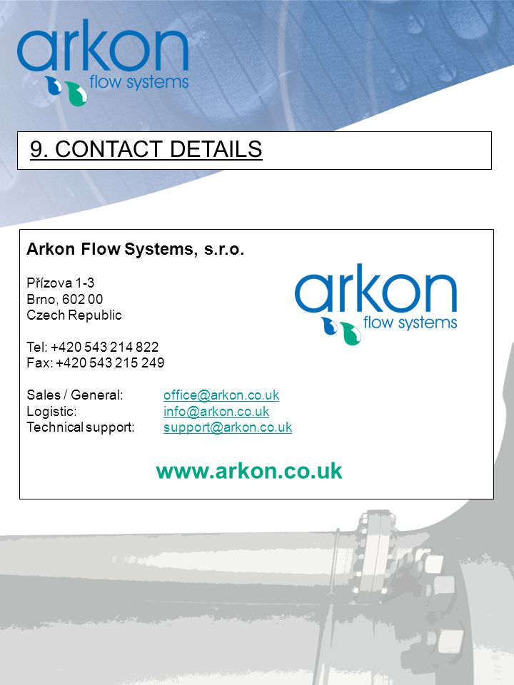 www.arkon.co.uk Arkon Flow Systems, s.r.o. Přízova 1-3 Brno, 602 00 Czech Republic Tel: +420 543 214 822 Fax: +420 543 215 249 Sales / General: office
