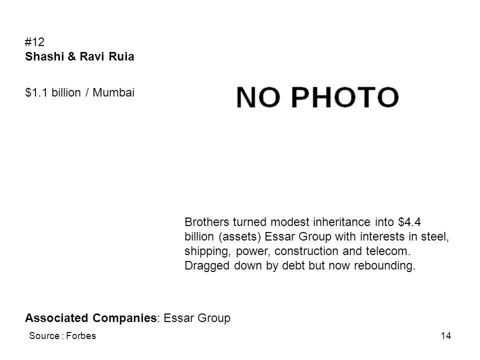 Source : Forbes14 #12 Shashi & Ravi Ruia $1.1 billion / Mumbai Brothers turned modest inheritance into $4.4 billion (assets) Essar Group with interest