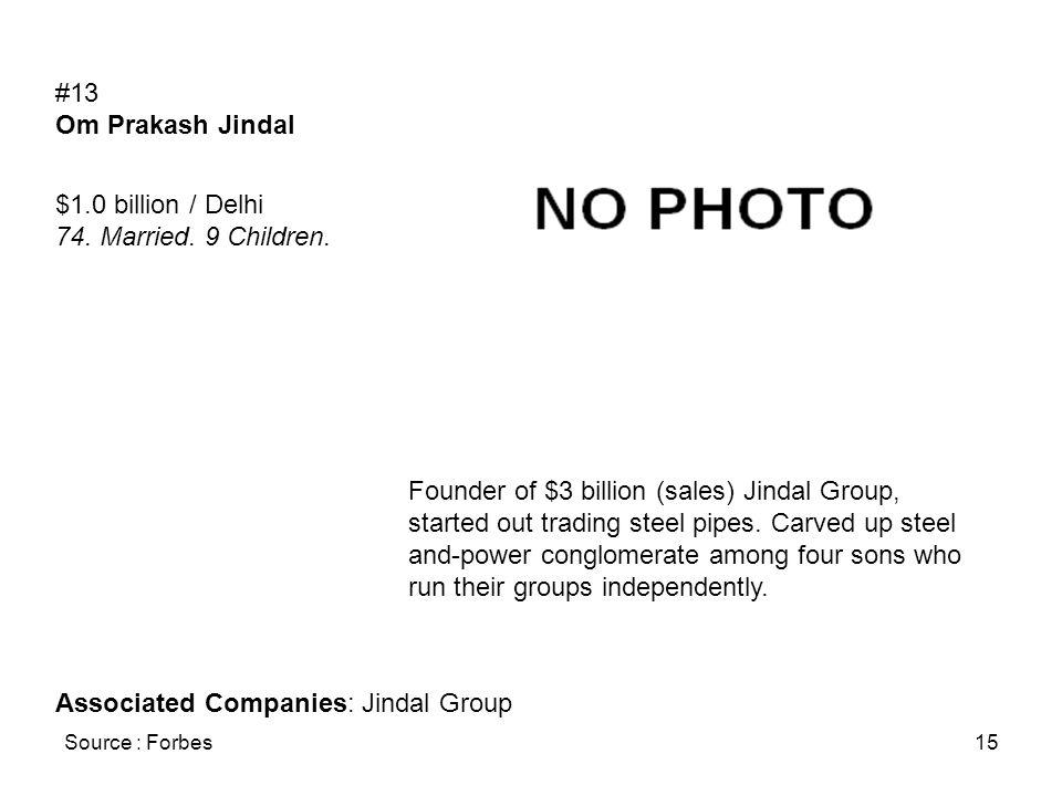 Source : Forbes15 #13 Om Prakash Jindal $1.0 billion / Delhi 74. Married. 9 Children. Founder of $3 billion (sales) Jindal Group, started out trading
