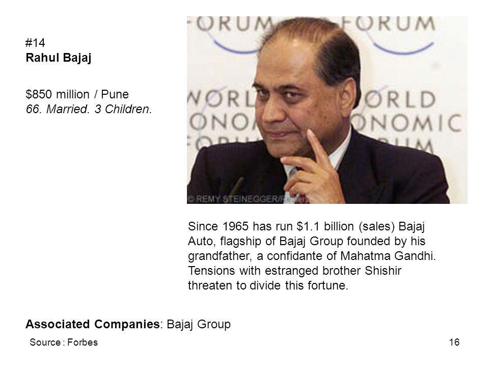 Source : Forbes16 #14 Rahul Bajaj $850 million / Pune 66. Married. 3 Children. Since 1965 has run $1.1 billion (sales) Bajaj Auto, flagship of Bajaj G
