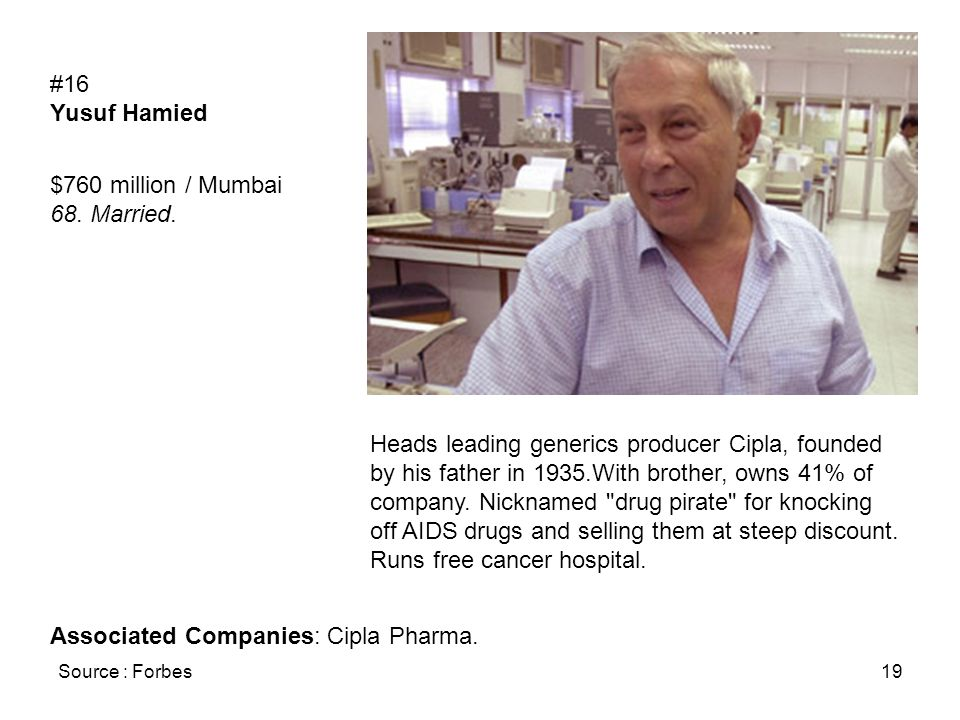 Source : Forbes19 #16 Yusuf Hamied $760 million / Mumbai 68. Married. Heads leading generics producer Cipla, founded by his father in 1935.With brothe