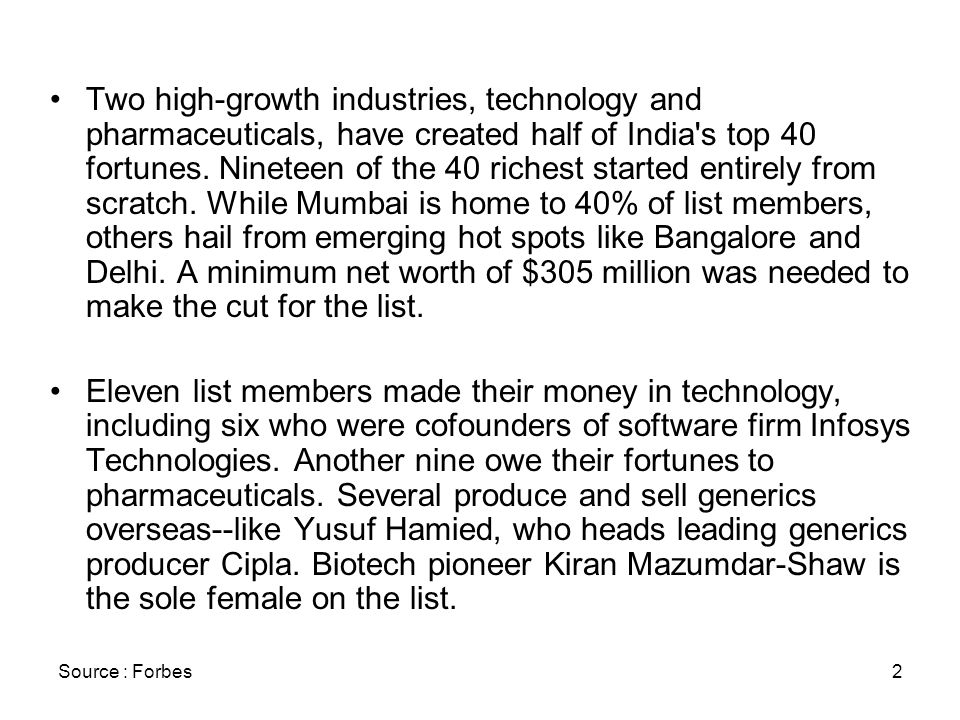 2 Two high-growth industries, technology and pharmaceuticals, have created half of India's top 40 fortunes. Nineteen of the 40 richest started entirel