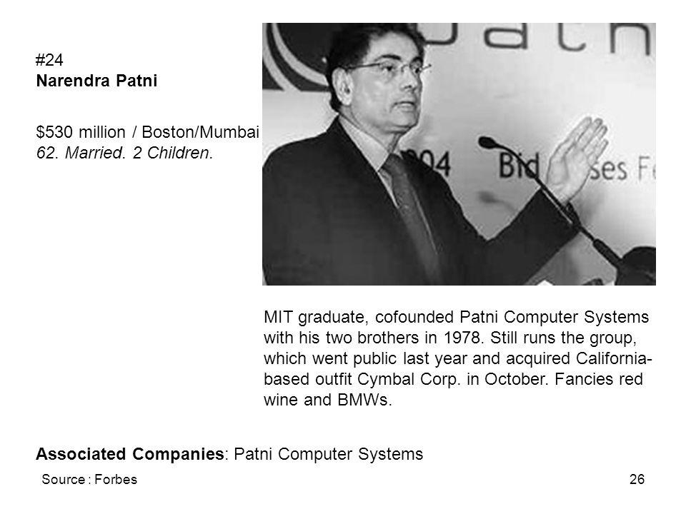 Source : Forbes26 #24 Narendra Patni $530 million / Boston/Mumbai 62. Married. 2 Children. MIT graduate, cofounded Patni Computer Systems with his two