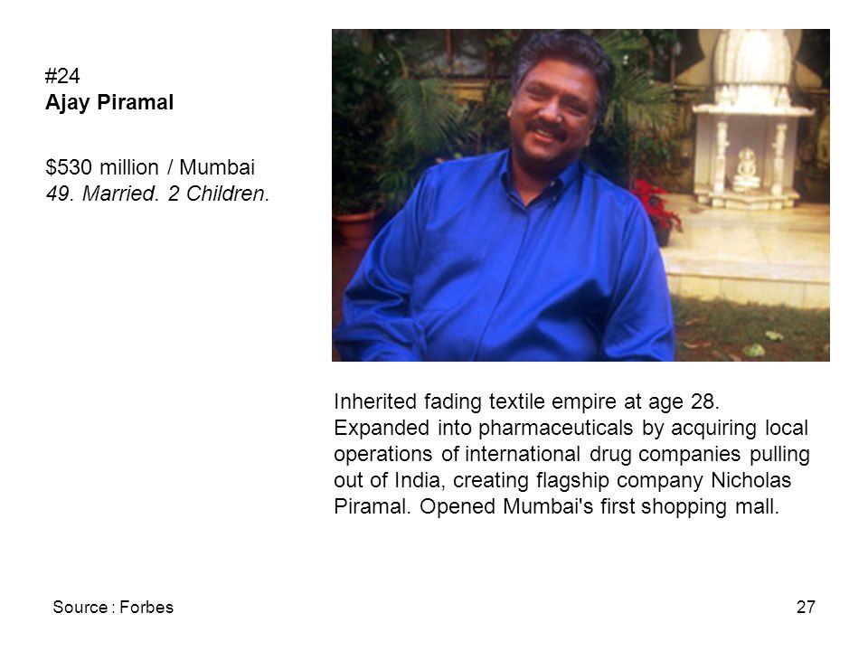 Source : Forbes27 #24 Ajay Piramal $530 million / Mumbai 49. Married. 2 Children. Inherited fading textile empire at age 28. Expanded into pharmaceuti