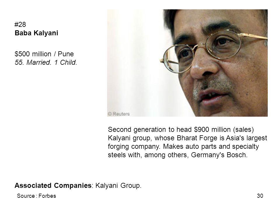 Source : Forbes30 #28 Baba Kalyani $500 million / Pune 55. Married. 1 Child. Second generation to head $900 million (sales) Kalyani group, whose Bhara