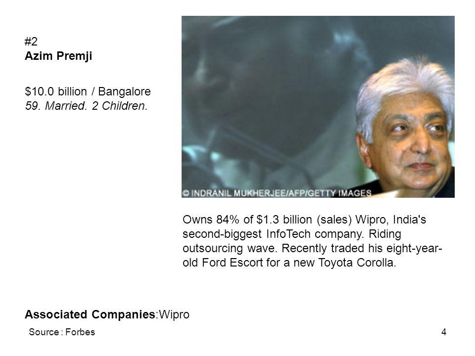 Source : Forbes4 #2 Azim Premji $10.0 billion / Bangalore 59. Married. 2 Children. Owns 84% of $1.3 billion (sales) Wipro, India's second-biggest Info