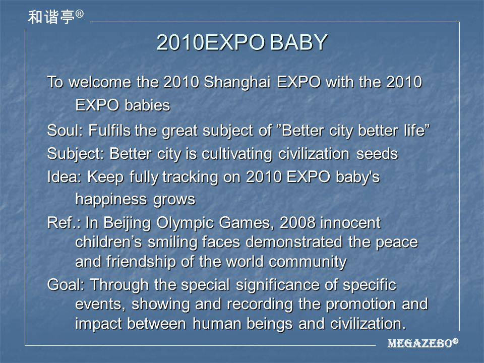 Megazebo ® ® 2010EXPO BABY Content: Trains 2010 EXPO babies by the unified civilization standard, and track their growth courses, thus better to show the human civilization has brought great returns.