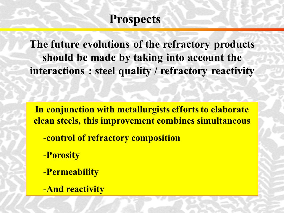 Prospects The future evolutions of the refractory products should be made by taking into account the interactions : steel quality / refractory reactiv