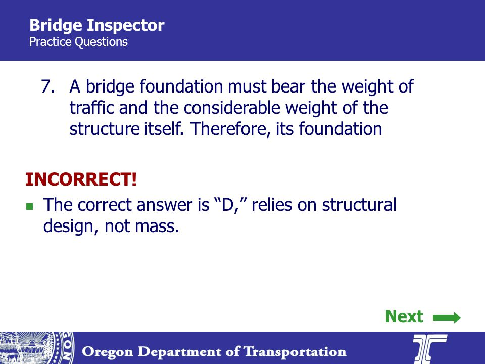 Bridge Inspector Practice Questions 7.A bridge foundation must bear the weight of traffic and the considerable weight of the structure itself.