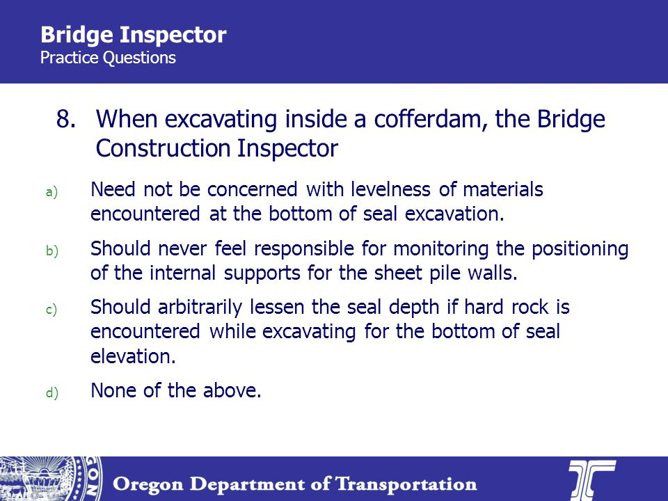Bridge Inspector Practice Questions a) Need not be concerned with levelness of materials encountered at the bottom of seal excavation. b) Should never