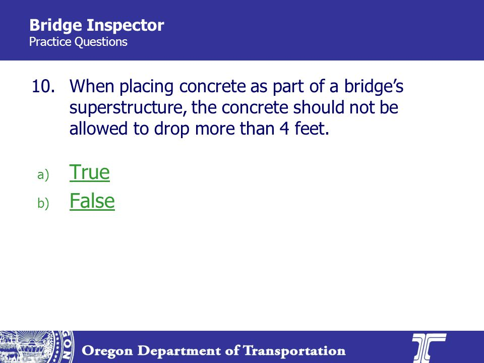 Bridge Inspector Practice Questions 10.When placing concrete as part of a bridges superstructure, the concrete should not be allowed to drop more than 4 feet.