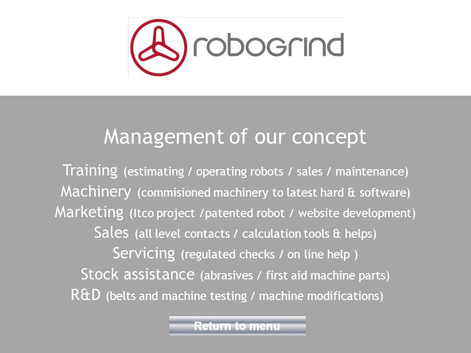 Management of our concept Training (estimating / operating robots / sales / maintenance) Machinery (commisioned machinery to latest hard & software) Marketing (Itco project /patented robot / website development) Sales (all level contacts / calculation tools & helps) Servicing (regulated checks / on line help ) Stock assistance (abrasives / first aid machine parts) R&D (belts and machine testing / machine modifications) Return to menu