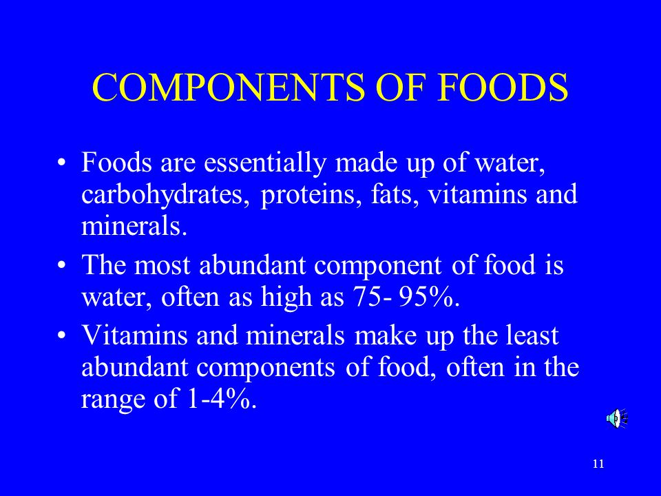 11 COMPONENTS OF FOODS Foods are essentially made up of water, carbohydrates, proteins, fats, vitamins and minerals.
