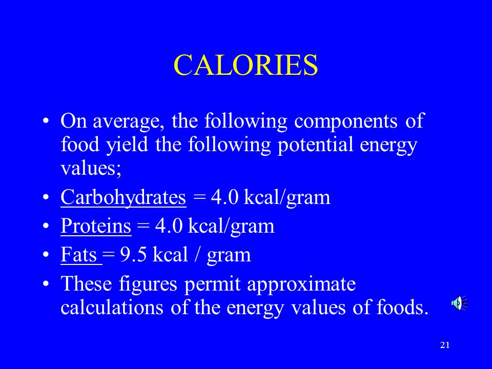 21 CALORIES On average, the following components of food yield the following potential energy values; Carbohydrates = 4.0 kcal/gram Proteins = 4.0 kcal/gram Fats = 9.5 kcal / gram These figures permit approximate calculations of the energy values of foods.
