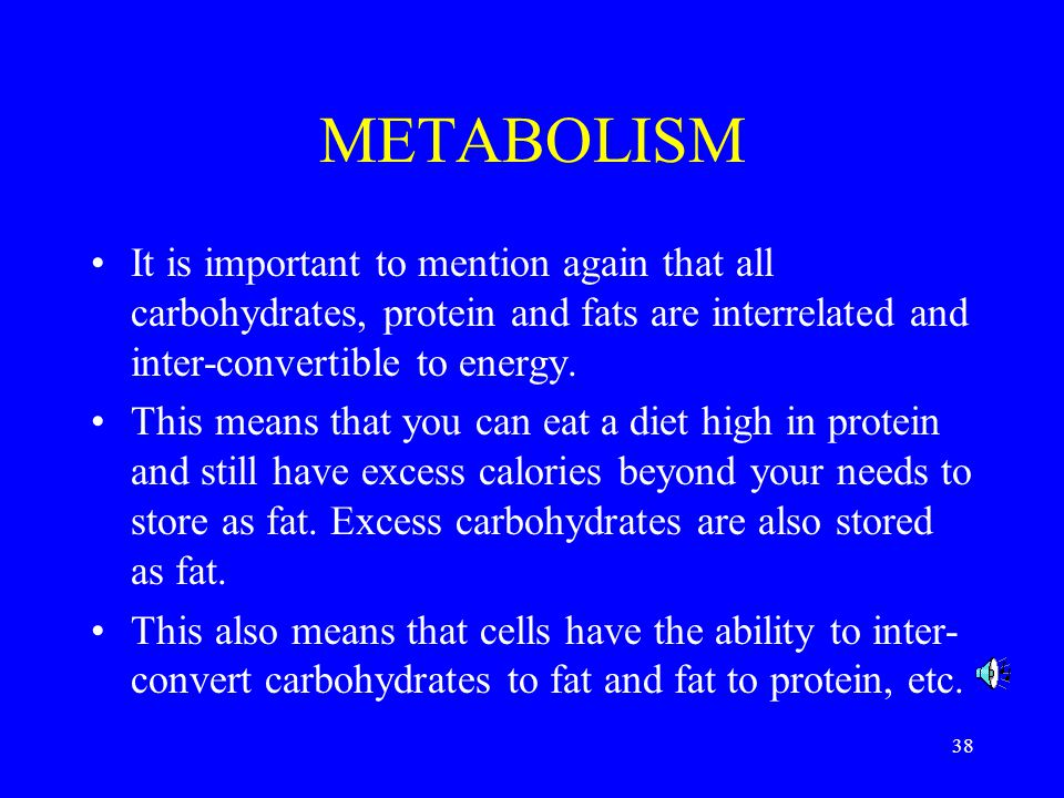 38 METABOLISM It is important to mention again that all carbohydrates, protein and fats are interrelated and inter-convertible to energy.