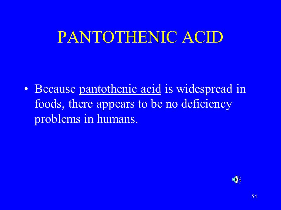 54 PANTOTHENIC ACID Because pantothenic acid is widespread in foods, there appears to be no deficiency problems in humans.