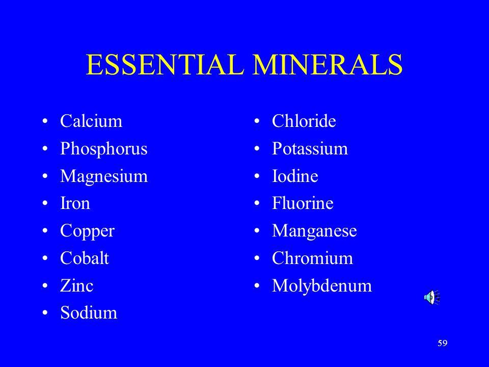 59 ESSENTIAL MINERALS Calcium Phosphorus Magnesium Iron Copper Cobalt Zinc Sodium Chloride Potassium Iodine Fluorine Manganese Chromium Molybdenum