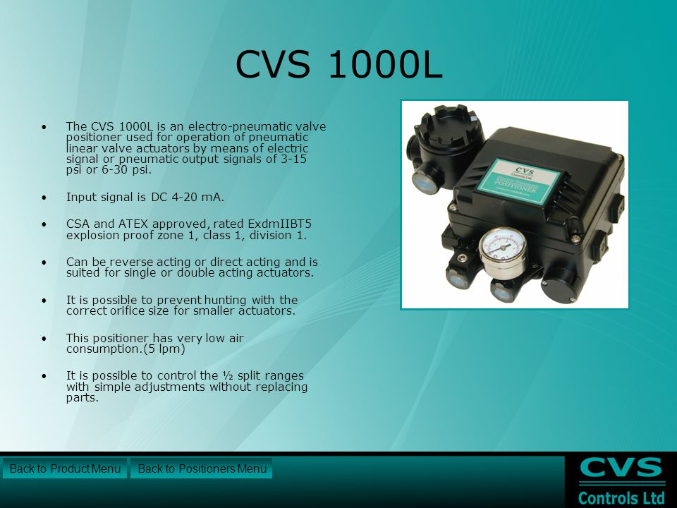 CVS 1000L The CVS 1000L is an electro-pneumatic valve positioner used for operation of pneumatic linear valve actuators by means of electric signal or pneumatic output signals of 3-15 psi or 6-30 psi.