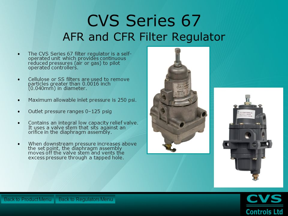 CVS Series 67 AFR and CFR Filter Regulator The CVS Series 67 filter regulator is a self- operated unit which provides continuous reduced pressures (air or gas) to pilot operated controllers.