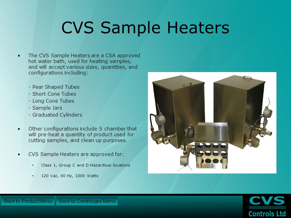 CVS Sample Heaters The CVS Sample Heaters are a CSA approved hot water bath, used for heating samples, and will accept various sizes, quantities, and configurations including: - Pear Shaped Tubes - Short Cone Tubes - Long Cone Tubes - Sample Jars - Graduated Cylinders Other configurations include S chamber that will pre-heat a quantity of product used for cutting samples, and clean up purposes.