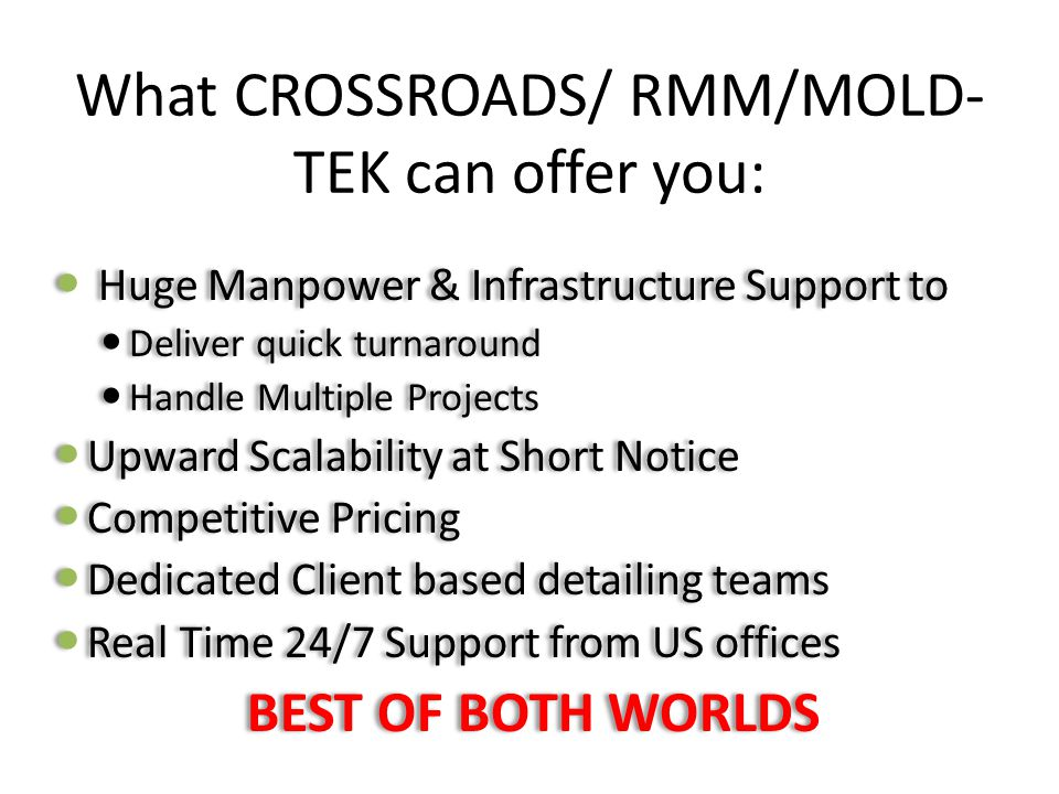 What CROSSROADS/ RMM/MOLD- TEK can offer you: Huge Manpower & Infrastructure Support to Deliver quick turnaround Handle Multiple Projects Upward Scala