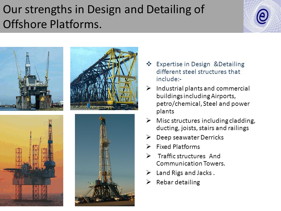 Our strengths in Design and Detailing of Offshore Platforms. Expertise in Design &Detailing different steel structures that include:- Industrial plant