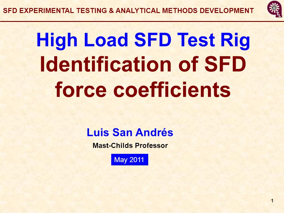 1 Luis San Andrés Mast-Childs Professor SFD EXPERIMENTAL TESTING & ANALYTICAL METHODS DEVELOPMENT High Load SFD Test Rig Identification of SFD force coefficients May 2011