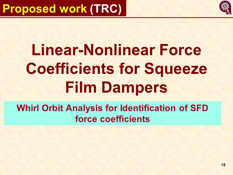 19 Proposed work (TRC) Whirl Orbit Analysis for Identification of SFD force coefficients Linear-Nonlinear Force Coefficients for Squeeze Film Dampers