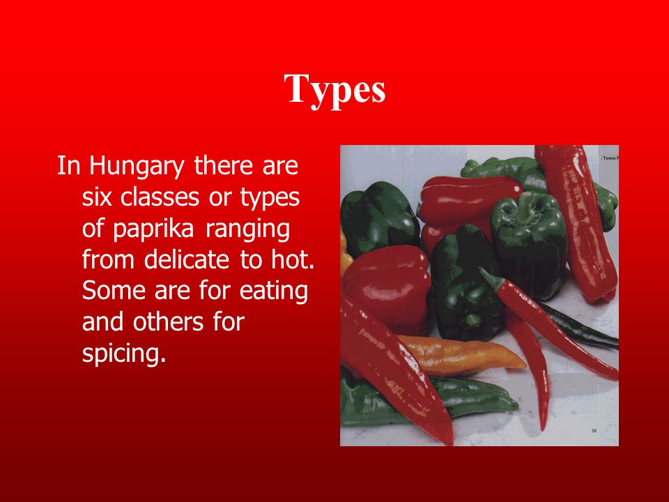 Types In Hungary there are six classes or types of paprika ranging from delicate to hot.
